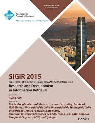 SIGIR 15 38th International ACM SIGIR Conference on Research and Development in Information Retrieval VOL 1 by Sigir 15 Conference Committee