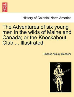 The Adventures of Six Young Men in the Wilds of Maine and Canada; Or the Knockabout Club ... Illustrated. by Charles Asbury Stephens