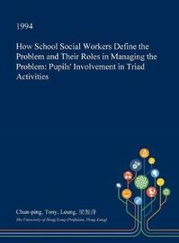 How School Social Workers Define the Problem and Their Roles in Managing the Problem by Chun-Ping Tony Leung