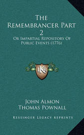 The Remembrancer Part 2: Or Impartial Repository of Public Events (1776) by John Almon