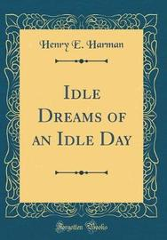 Idle Dreams of an Idle Day (Classic Reprint) by Henry E. Harman image