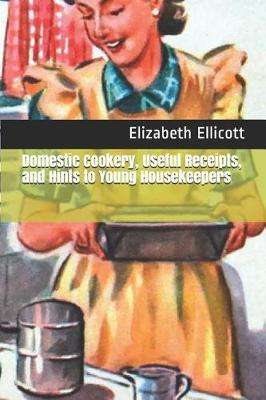 Domestic Cookery, Useful Receipts, and Hints to Young Housekeepers by Elizabeth Ellicott