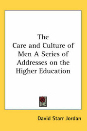 The Care and Culture of Men A Series of Addresses on the Higher Education by David Starr Jordan image