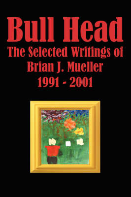 Bull Head: The Selected Writings of Brian J. Mueller 1991 2001 by Brian J. Mueller image