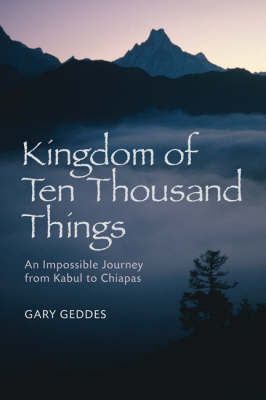 Kingdom of Ten Thousand Things: An Impossible Journey from Kabul to Chiapas by Gary Geddes