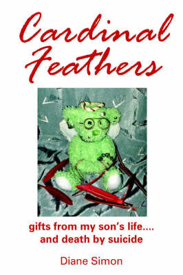 Cardinal Feathers: Gifts from My Son's Life....and Death by Suicide by Diane Simon