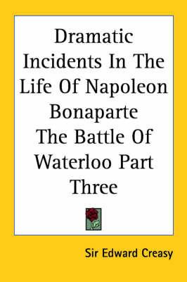 Dramatic Incidents In The Life Of Napoleon Bonaparte The Battle Of Waterloo Part Three by Sir Edward S. Creasy