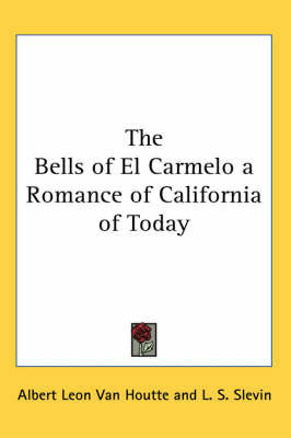 The Bells of El Carmelo a Romance of California of Today by Albert Leon Van Houtte