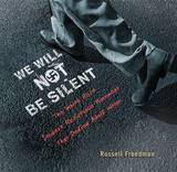 We Will Not Be Silent: The White Rose Student Resistance Movement That Defied Adolf Hitler by Russell Freedman