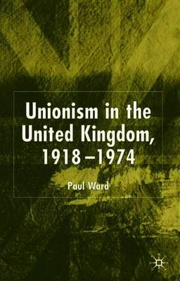 Unionism in the United Kingdom, 1918-1974 by P. Ward