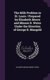The Milk Problem in St. Louis / Prepared by Elizabeth Moore and Minnie D. Weiss Under the Direction of George B. Mangold by Elizabeth Moore