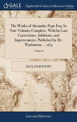 The Works of Alexander Pope Esq. in Nine Volumes Complete. with His Last Corrections, Additions, and Improvements. Published by Mr. Warburton. ... of 9; Volume 8 by Alexander Pope