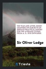 The War and After; Short Chapters on Subjects of Serious Practical Import for the Average Citizen from A. D. 1915 Onwards by Sir Oliver Lodge