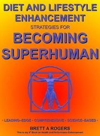 Diet and Lifestyle Enhancement Strategies for Becoming Superhuman by Brett A Rogers