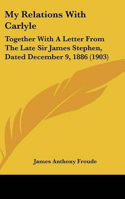 My Relations with Carlyle: Together with a Letter from the Late Sir James Stephen, Dated December 9, 1886 (1903) by James Anthony Froude image