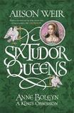 Six Tudor Queens: Anne Boleyn: A King's Obsession by Alison Weir