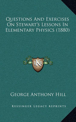 Questions and Exercises on Stewart's Lessons in Elementary Physics (1880) by George Anthony Hill