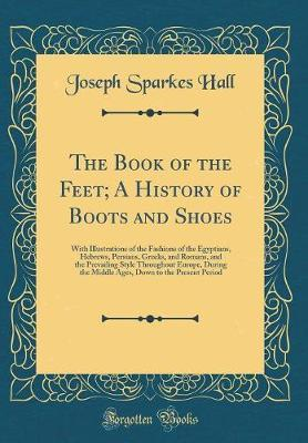 The Book of the Feet; A History of Boots and Shoes by Joseph Sparkes Hall