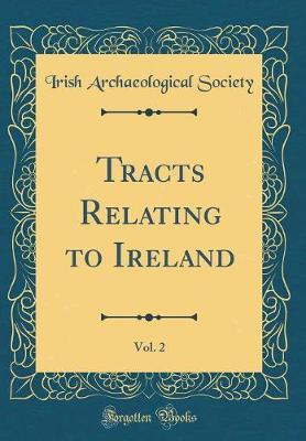 Tracts Relating to Ireland, Vol. 2 (Classic Reprint) by Irish Archaeological Society
