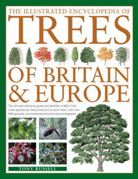 The Illustrated Encyclopedia of Trees of Britain and Europe: The Ultimate Reference Guide and Identifier to More Than 500 of the Most Spectacular, Best-loved and Unusual Trees, with Over 1750 Specially Commissioned Artworks and Photographs by Tony Russell