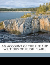 An Account of the Life and Writings of Hugh Blair .. by John Hill