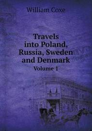 Travels Into Poland, Russia, Sweden and Denmark Volume 1 by William Coxe