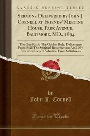 Sermons Delivered by John J. Cornell at Friends' Meeting House, Park Avenue, Baltimore, MD., 1894 by John J Cornell