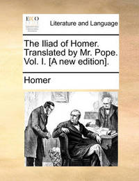 The Iliad of Homer. Translated by Mr. Pope. Vol. I. [A New Edition]. by Homer