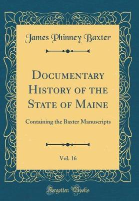 Documentary History of the State of Maine, Vol. 16 by James Phinney Baxter