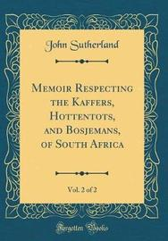 Memoir Respecting the Kaffers, Hottentots, and Bosjemans, of South Africa, Vol. 2 of 2 (Classic Reprint) by John Sutherland