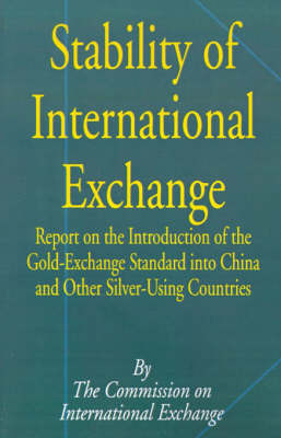 Stability of International Exchange: Report on the Introduction of the Gold-Exchange Standard Into China and Other Silver-Using Countries by Commission on International Exchange image