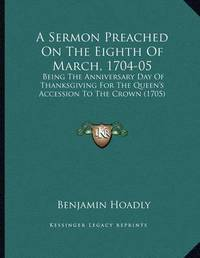 A Sermon Preached on the Eighth of March, 1704-05: Being the Anniversary Day of Thanksgiving for the Queen's Accession to the Crown (1705) by Benjamin Hoadly