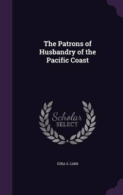 The Patrons of Husbandry of the Pacific Coast by Ezra S Carr