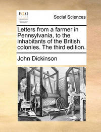 Letters from a Farmer in Pennsylvania, to the Inhabitants of the British Colonies. the Third Edition. by John Dickinson