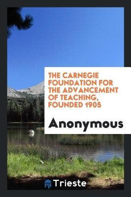 The Carnegie Foundation for the Advancement of Teaching, Founded 1905 by * Anonymous