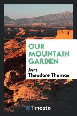 Our Mountain Garden by Mrs Theodore Thomas
