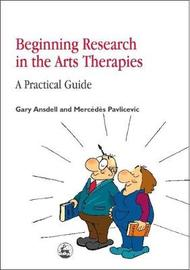 Beginning Research in the Arts Therapies by Gary Ansdell