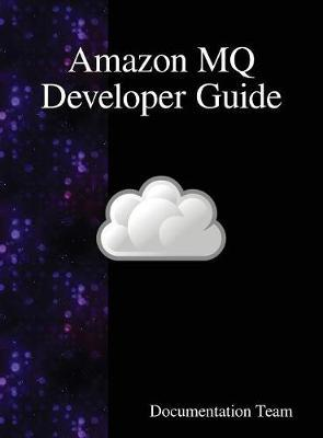 Amazon Mq Developer Guide by Documentation Team