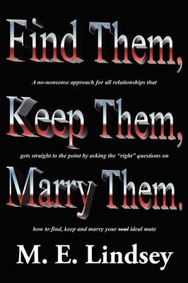 Find Them, Keep Them, Marry Them.: A No-Nonsense Approach for All Relationships That Gets Straight to the Point by Asking the Right Questions on How to Find, Keep, and Marry Your Soul Ideal Mate by M. E. Lindsey
