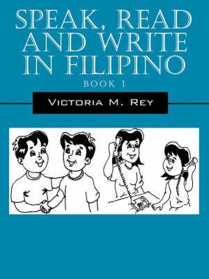 Speak, Read and Write in Filipino by Victoria, M Rey