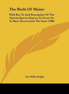 The Birds of Maine: With Key to and Description of the Various Species Known to Occur or to Have Occurred in the State (1908) by Ora Willis Knight