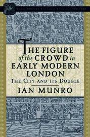 The Figure of the Crowd in Early Modern London by I. Munro