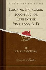 Looking Backward, 2000-1887, or Life in the Year 2000, A. D (Classic Reprint) by Edward Bellamy