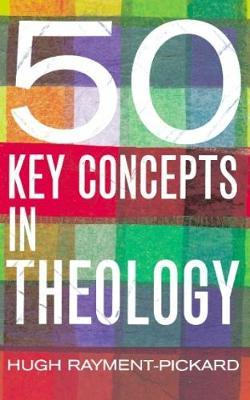 50 Key Concepts in Theology by Hugh Rayment-Pickard