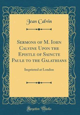Sermons of M. Iohn Calvine Upon the Epistle of Saincte Paule to the Galathians by Jean Calvin