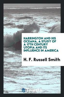 Harrington and His Oceana, a Study of a 17th Century Utopia and Its Influence in America by H. F. Russell Smith image