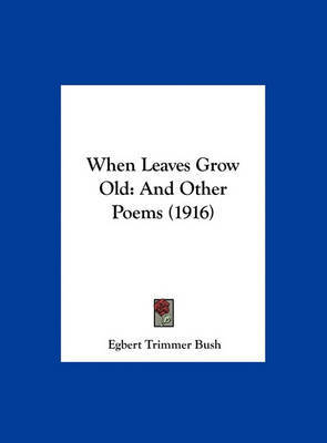 When Leaves Grow Old: And Other Poems (1916) by Egbert Trimmer Bush image