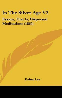 In The Silver Age V2: Essays, That Is, Dispersed Meditations (1865) by Holme Lee
