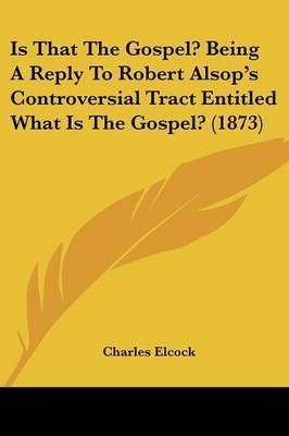 Is That The Gospel? Being A Reply To Robert Alsop's Controversial Tract Entitled What Is The Gospel? (1873) by Charles Elcock