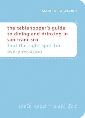 The Tablehopper's Guide To San Francisco by Marcia Gagliardi